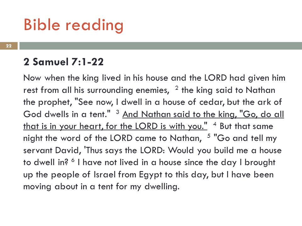 Bible reading 22 2 Samuel 7:1-22 Now when the king lived in his house and the LORD had given him rest from all his surrounding enemies, 2 the king sai