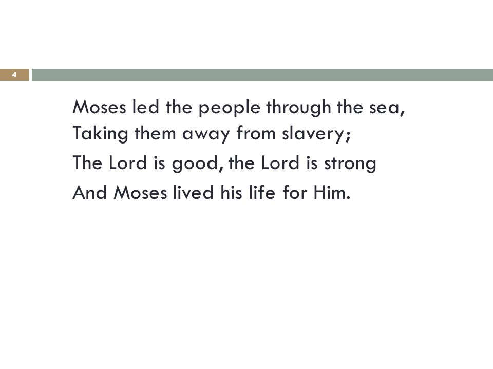 4 Moses led the people through the sea, Taking them away from slavery; The Lord is good, the Lord is strong And Moses lived his life for Him.