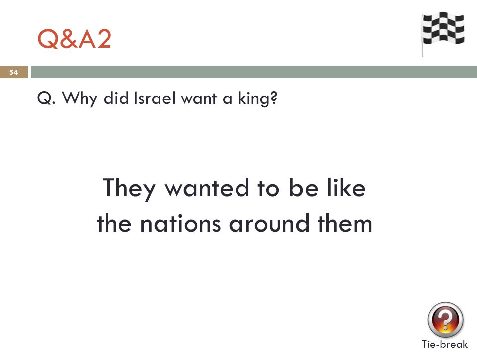 Q&A2 54 Q. Why did Israel want a king? They wanted to be like the nations around them Tie-break