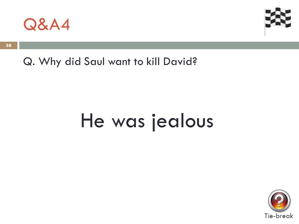 Q&A4 58 Q. Why did Saul want to kill David? Tie-break He was jealous