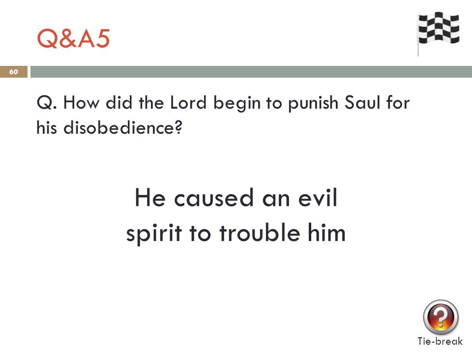 Q&A5 60 Q. How did the Lord begin to punish Saul for his disobedience? Tie-break He caused an evil spirit to trouble him