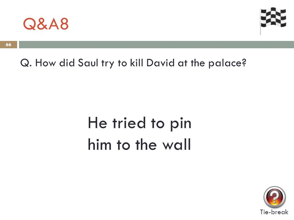 Q&A8 66 Q. How did Saul try to kill David at the palace? Tie-break He tried to pin him to the wall