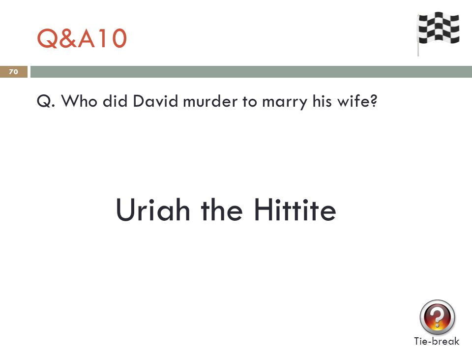Q&A10 70 Q. Who did David murder to marry his wife? Tie-break Uriah the Hittite