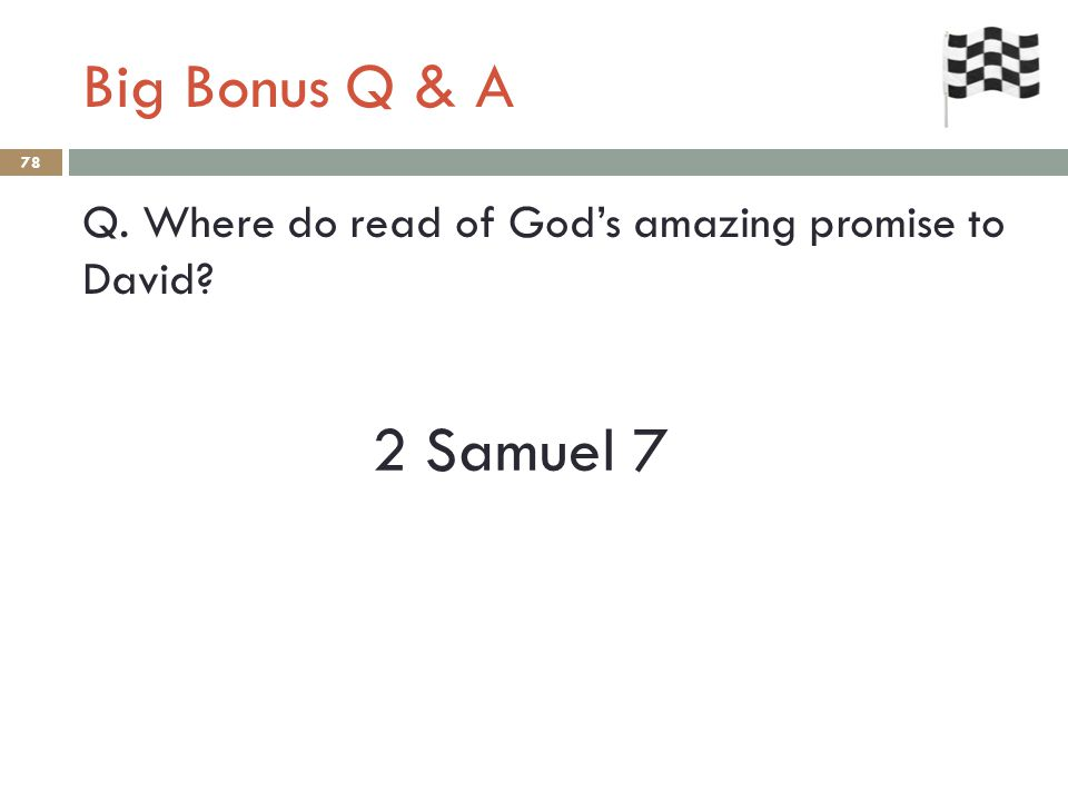 Big Bonus Q & A 78 Q. Where do read of God's amazing promise to David 2 Samuel 7