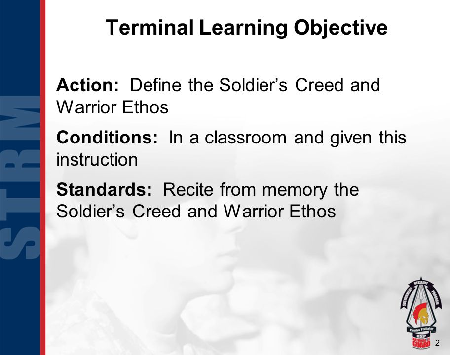 22 Action: Define the Soldier's Creed and Warrior Ethos Conditions: In a classroom and given this instruction Standards: Recite from memory the Soldier's Creed and Warrior Ethos Terminal Learning Objective