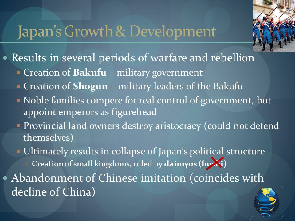 Japan's Growth & Development Results in several periods of warfare and rebellion  Creation of Bakufu – military government  Creation of Shogun – military leaders of the Bakufu  Noble families compete for real control of government, but appoint emperors as figurehead  Provincial land owners destroy aristocracy (could not defend themselves)  Ultimately results in collapse of Japan's political structure  Creation of small kingdoms, ruled by daimyos (bushi) Abandonment of Chinese imitation (coincides with decline of China)