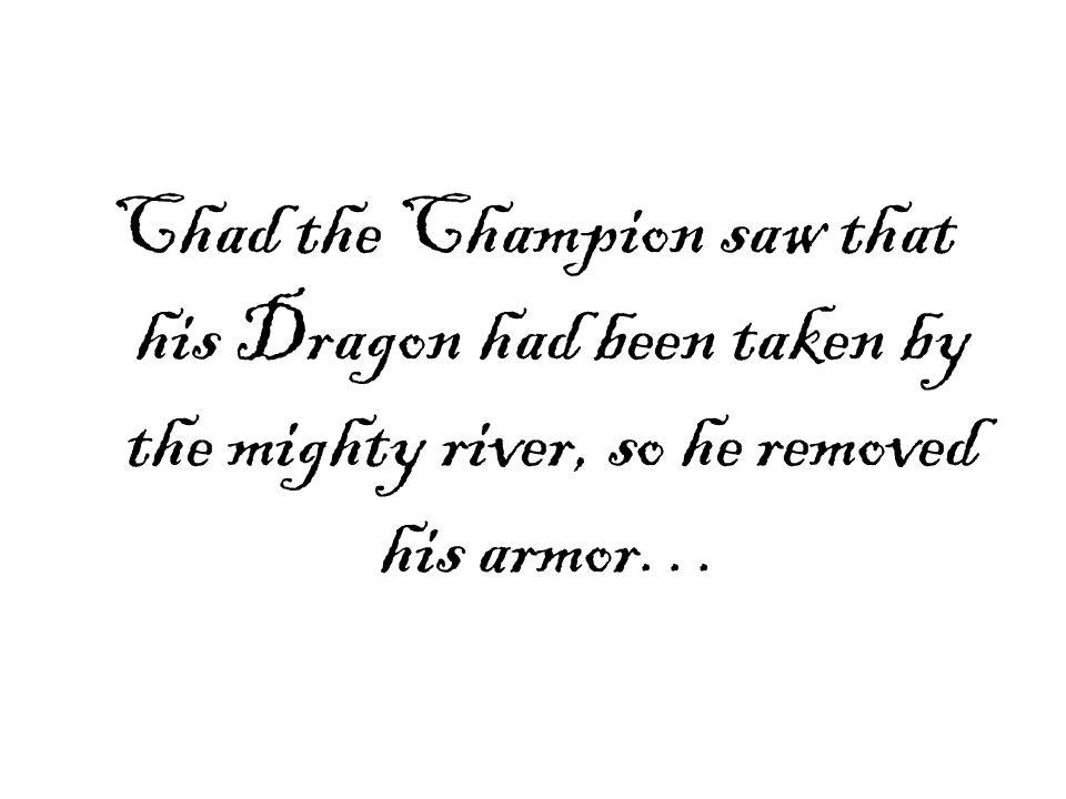 Chad the Champion saw that his Dragon had been taken by the mighty river, so he removed his armor…