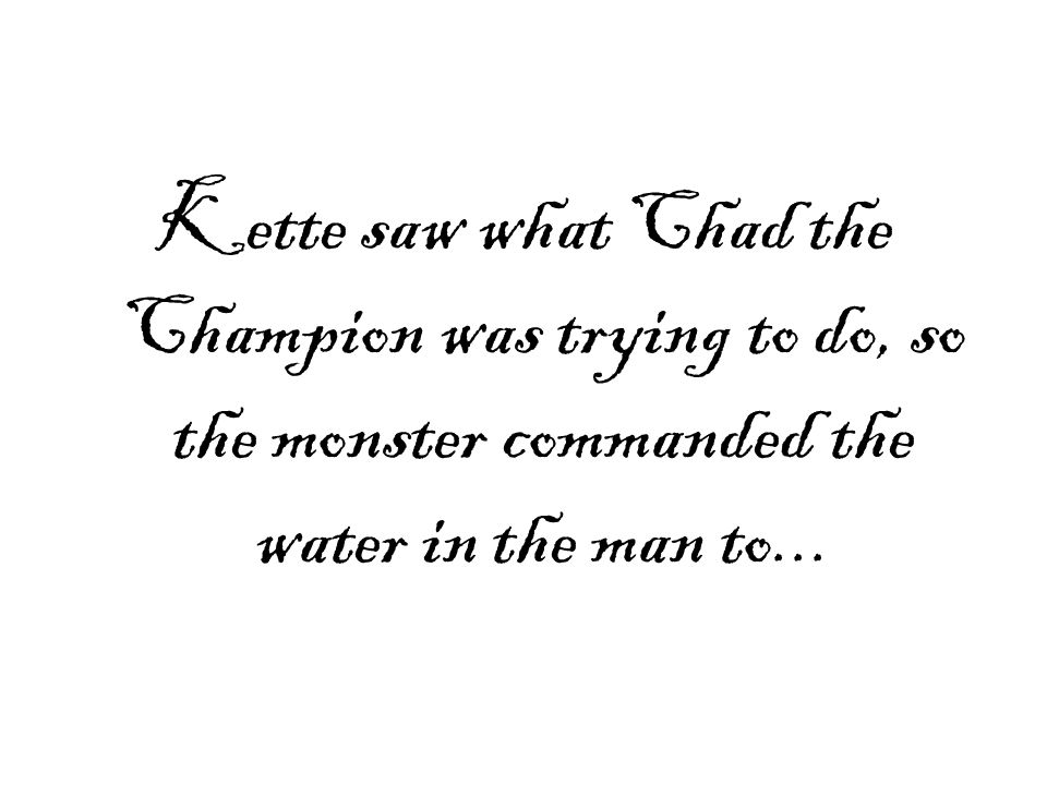 Kette saw what Chad the Champion was trying to do, so the monster commanded the water in the man to...