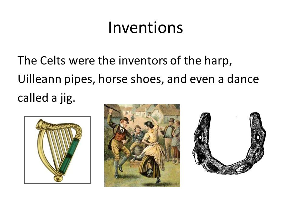 Inventions The Celts were the inventors of the harp, Uilleann pipes, horse shoes, and even a dance called a jig.