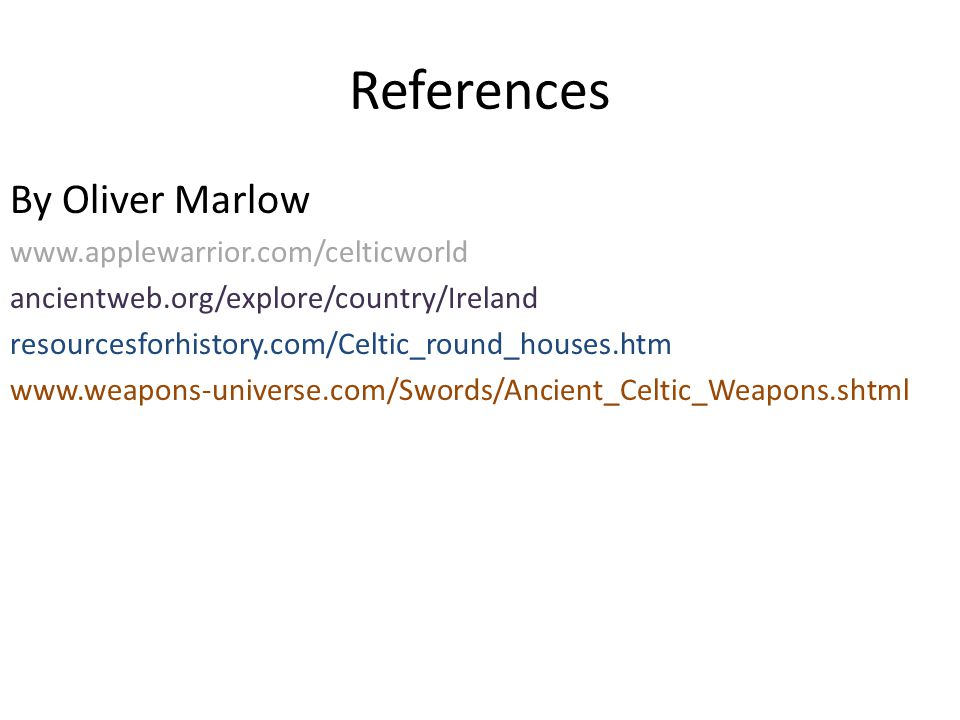 References By Oliver Marlow www.applewarrior.com/celticworld ancientweb.org/explore/country/Ireland resourcesforhistory.com/Celtic_round_houses.htm www.weapons-universe.com/Swords/Ancient_Celtic_Weapons.shtml