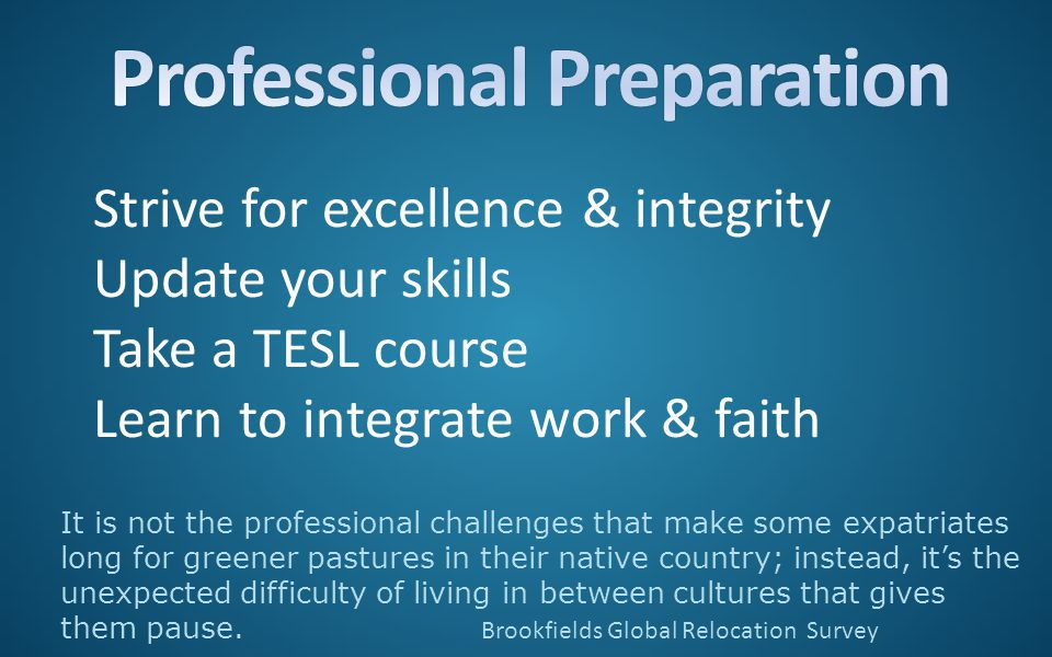 Strive for excellence & integrity Update your skills Take a TESL course Learn to integrate work & faith It is not the professional challenges that make some expatriates long for greener pastures in their native country; instead, it's the unexpected difficulty of living in between cultures that gives them pause.