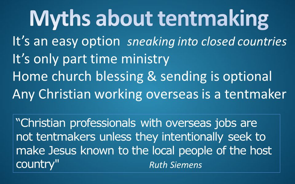 It's an easy option sneaking into closed countries It's only part time ministry Home church blessing & sending is optional Any Christian working overseas is a tentmaker Christian professionals with overseas jobs are not tentmakers unless they intentionally seek to make Jesus known to the local people of the host country Ruth Siemens