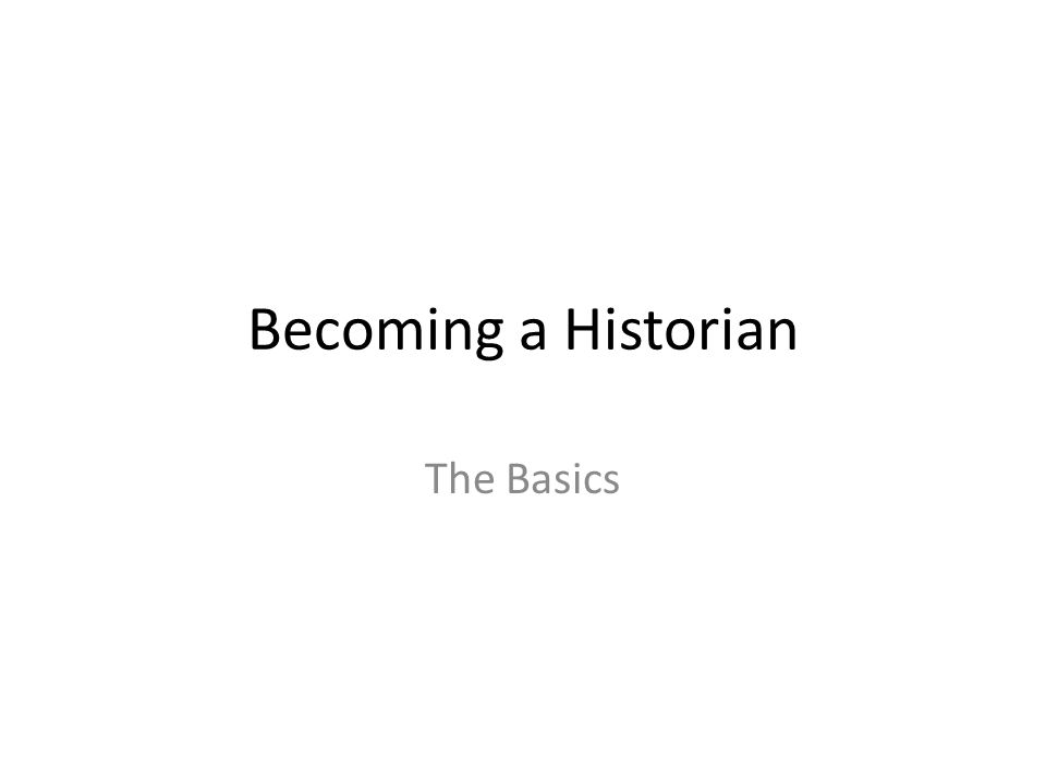Becoming a Historian The Basics