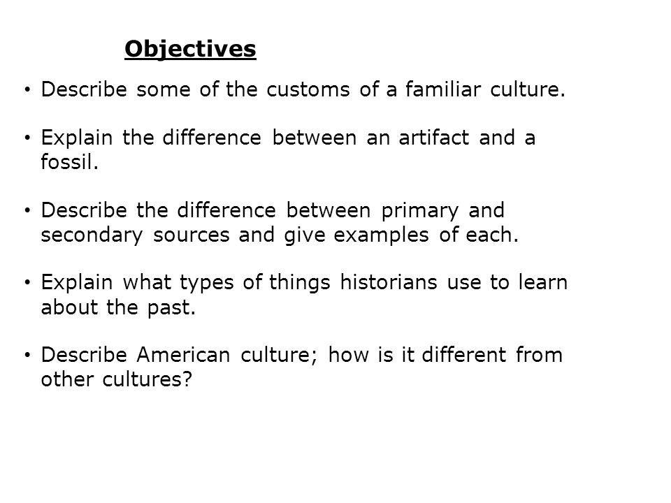 Objectives Describe some of the customs of a familiar culture. Explain the difference between an artifact and a fossil. Describe the difference betwee