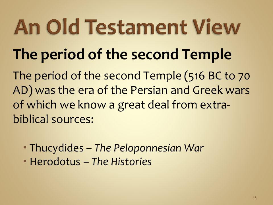 15 The period of the second Temple The period of the second Temple (516 BC to 70 AD) was the era of the Persian and Greek wars of which we know a great deal from extra- biblical sources:  Thucydides – The Peloponnesian War  Herodotus – The Histories
