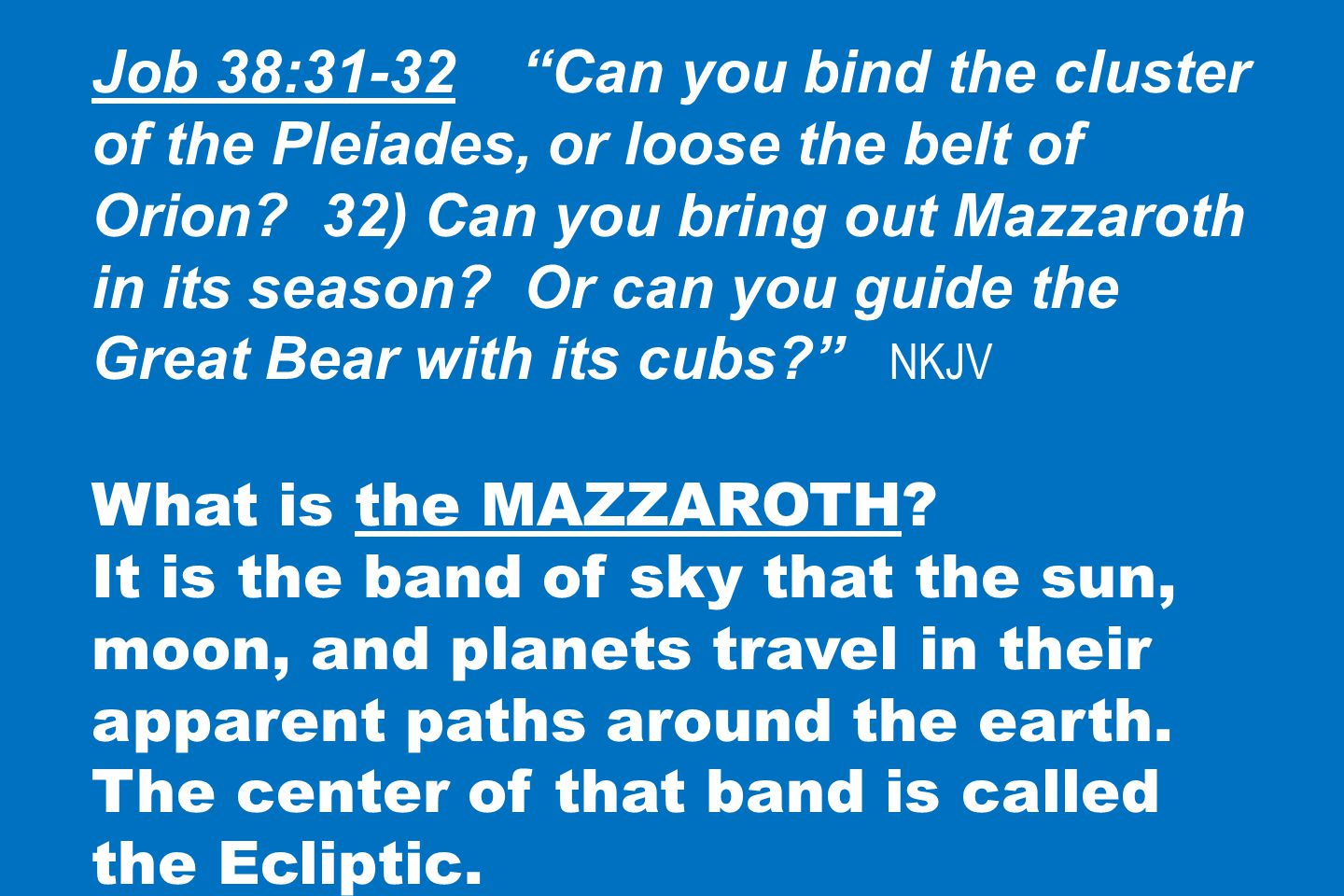 Job 38:31-32 Can you bind the cluster of the Pleiades, or loose the belt of Orion.
