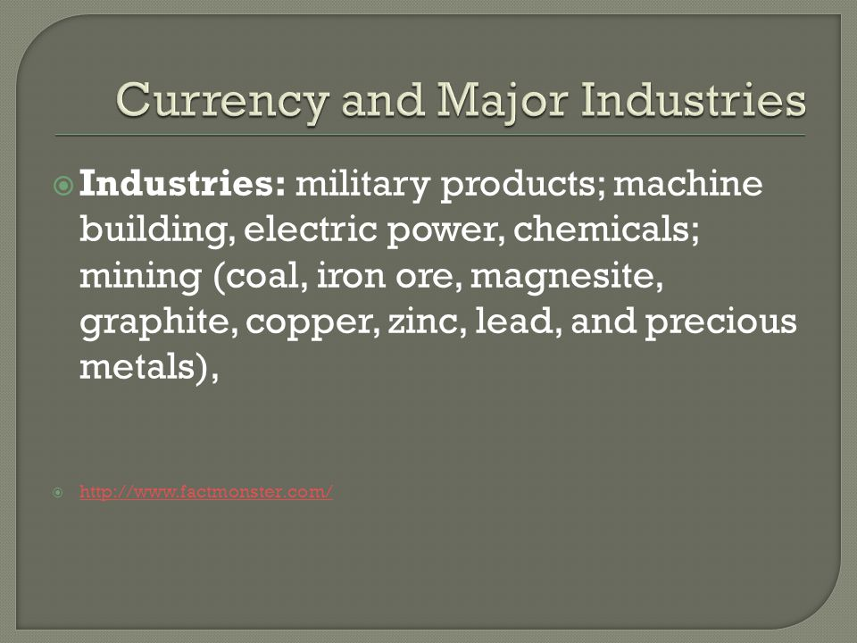  Industries: military products; machine building, electric power, chemicals; mining (coal, iron ore, magnesite, graphite, copper, zinc, lead, and precious metals),  http://www.factmonster.com/ http://www.factmonster.com/