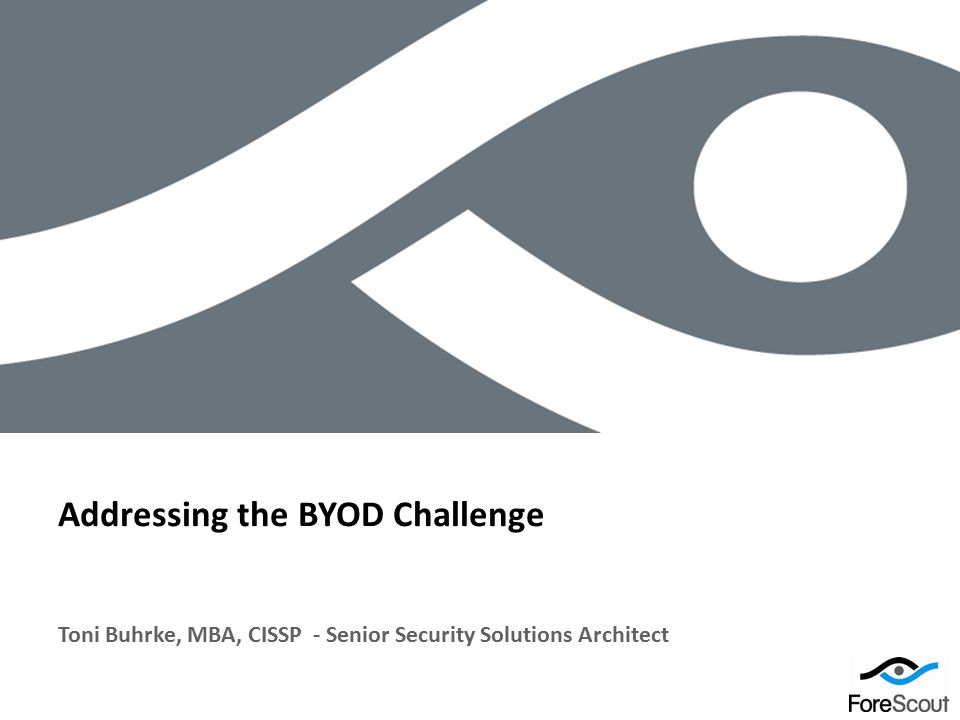 © 2012 ForeScout Technologies, Page 1 Toni Buhrke, MBA, CISSP - Senior Security Solutions Architect Addressing the BYOD Challenge