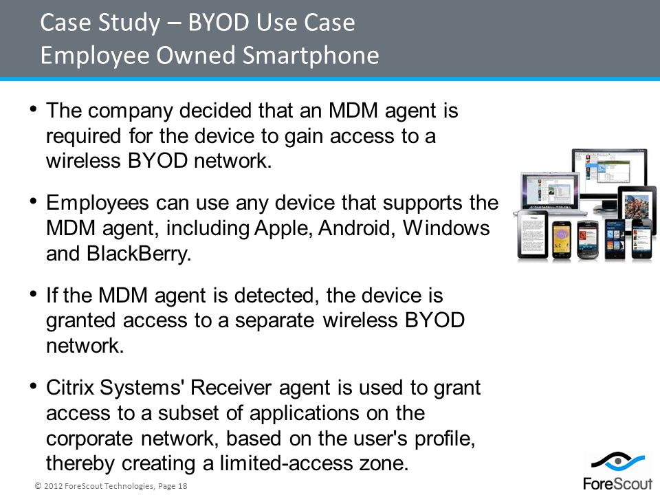 © 2012 ForeScout Technologies, Page 18 Case Study – BYOD Use Case Employee Owned Smartphone The company decided that an MDM agent is required for the device to gain access to a wireless BYOD network.