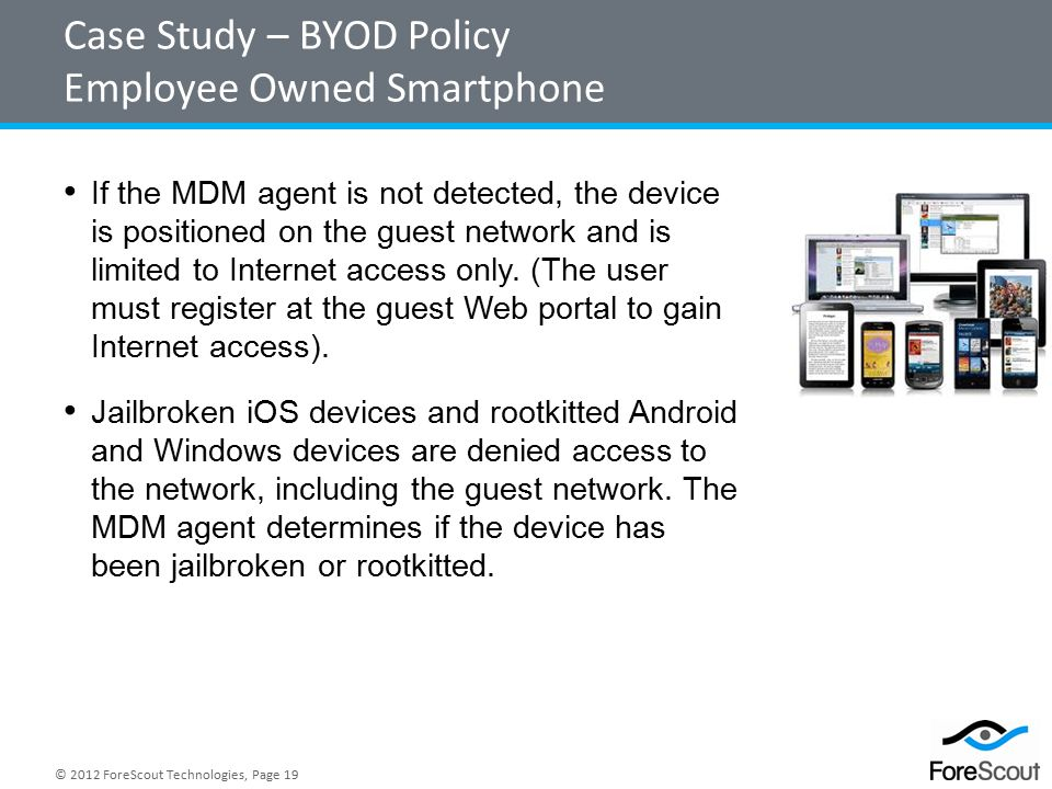 © 2012 ForeScout Technologies, Page 19 Case Study – BYOD Policy Employee Owned Smartphone If the MDM agent is not detected, the device is positioned on the guest network and is limited to Internet access only.