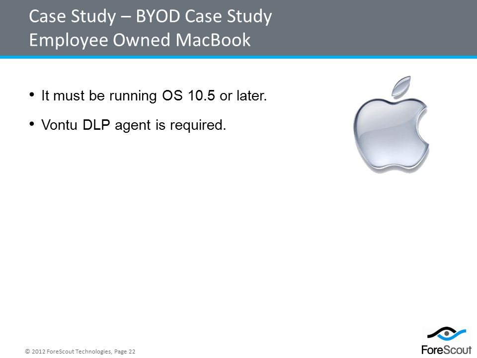 © 2012 ForeScout Technologies, Page 22 Case Study – BYOD Case Study Employee Owned MacBook It must be running OS 10.5 or later.