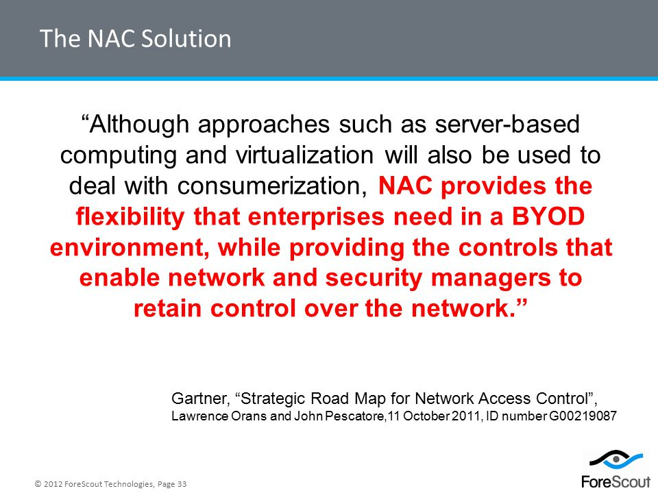 © 2012 ForeScout Technologies, Page 33 The NAC Solution Gartner, Strategic Road Map for Network Access Control , Lawrence Orans and John Pescatore,11 October 2011, ID number G00219087 Although approaches such as server-based computing and virtualization will also be used to deal with consumerization, NAC provides the flexibility that enterprises need in a BYOD environment, while providing the controls that enable network and security managers to retain control over the network.
