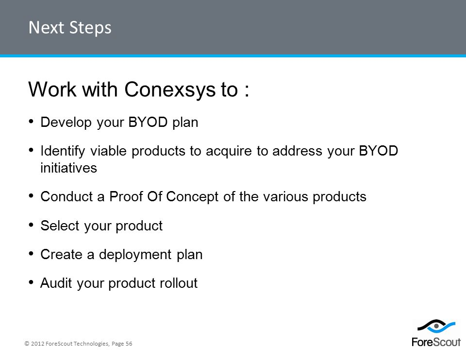 © 2012 ForeScout Technologies, Page 56 Next Steps Work with Conexsys to : Develop your BYOD plan Identify viable products to acquire to address your BYOD initiatives Conduct a Proof Of Concept of the various products Select your product Create a deployment plan Audit your product rollout