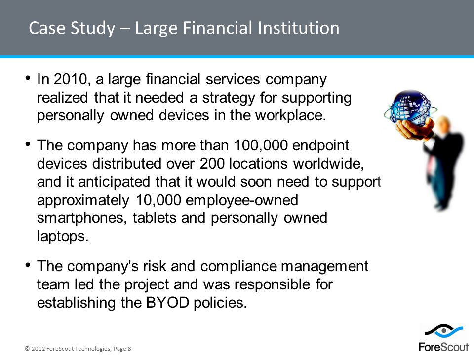 © 2012 ForeScout Technologies, Page 8 Case Study – Large Financial Institution In 2010, a large financial services company realized that it needed a strategy for supporting personally owned devices in the workplace.