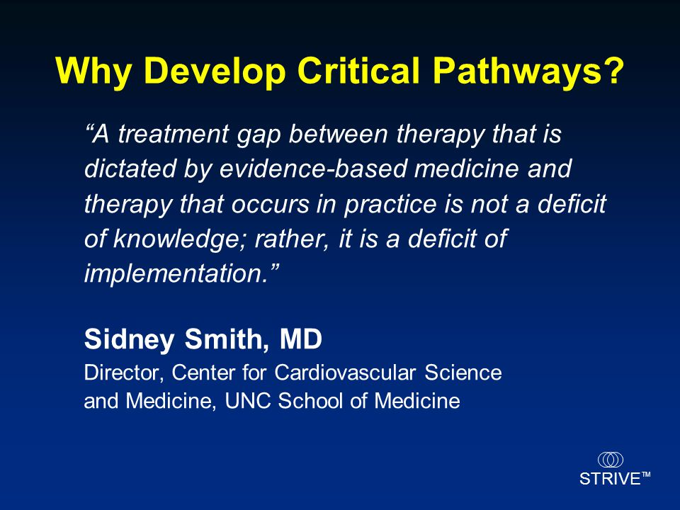 """STRIVE TM Why Develop Critical Pathways? """"A treatment gap between therapy that is dictated by evidence-based medicine and therapy that occurs in pract"""