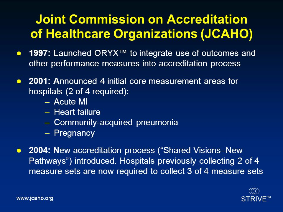 STRIVE TM Joint Commission on Accreditation of Healthcare Organizations (JCAHO) 1997: Launched ORYX™ to integrate use of outcomes and other performanc