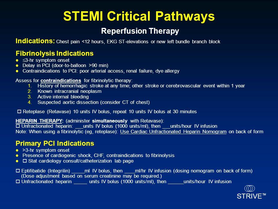 STRIVE TM STEMI Critical Pathways Fibrinolysis Indications  3-hr symptom onset Delay in PCI (door-to-balloon >90 min) Contraindications to PCI: poor