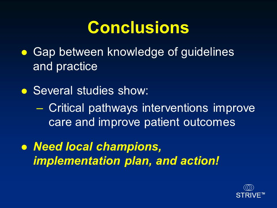 STRIVE TM Conclusions Gap between knowledge of guidelines and practice Several studies show: –Critical pathways interventions improve care and improve