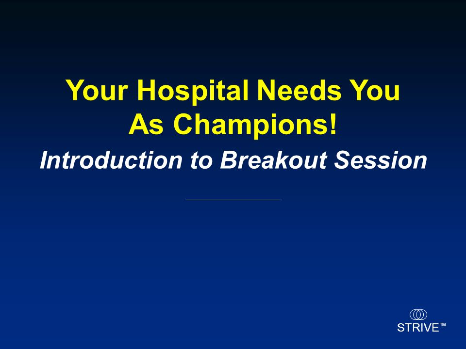 STRIVE TM Your Hospital Needs You As Champions! Introduction to Breakout Session