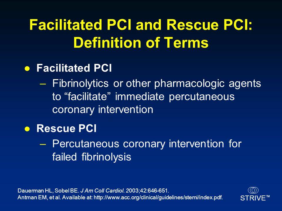 "STRIVE TM Facilitated PCI and Rescue PCI: Definition of Terms Facilitated PCI –Fibrinolytics or other pharmacologic agents to ""facilitate"" immediate p"