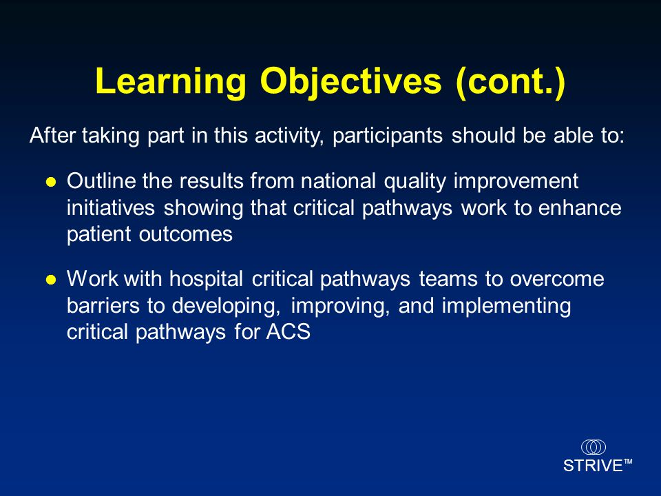 STRIVE TM Learning Objectives (cont.) Outline the results from national quality improvement initiatives showing that critical pathways work to enhance