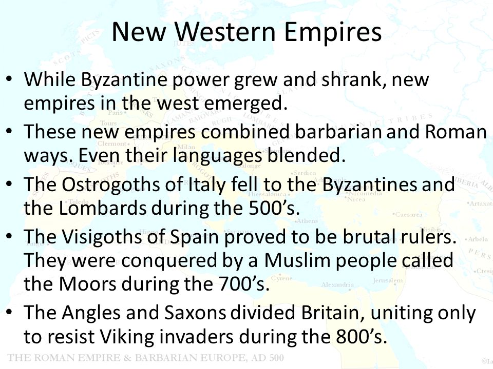 New Western Empires While Byzantine power grew and shrank, new empires in the west emerged. These new empires combined barbarian and Roman ways. Even