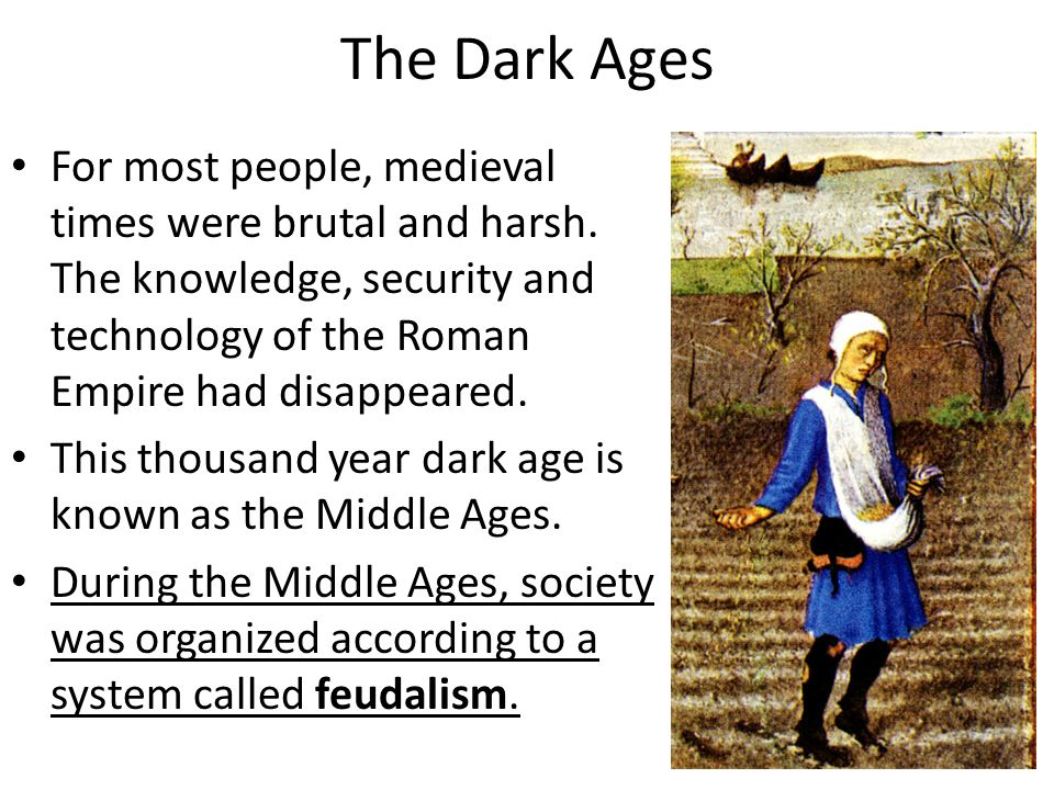 The Dark Ages For most people, medieval times were brutal and harsh. The knowledge, security and technology of the Roman Empire had disappeared. This