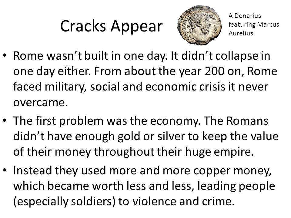 Cracks Appear Rome wasn't built in one day. It didn't collapse in one day either. From about the year 200 on, Rome faced military, social and economic