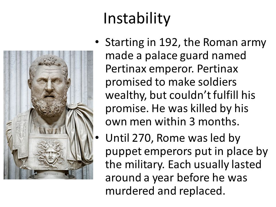 Instability Starting in 192, the Roman army made a palace guard named Pertinax emperor. Pertinax promised to make soldiers wealthy, but couldn't fulfi