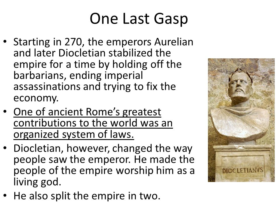One Last Gasp Starting in 270, the emperors Aurelian and later Diocletian stabilized the empire for a time by holding off the barbarians, ending imper