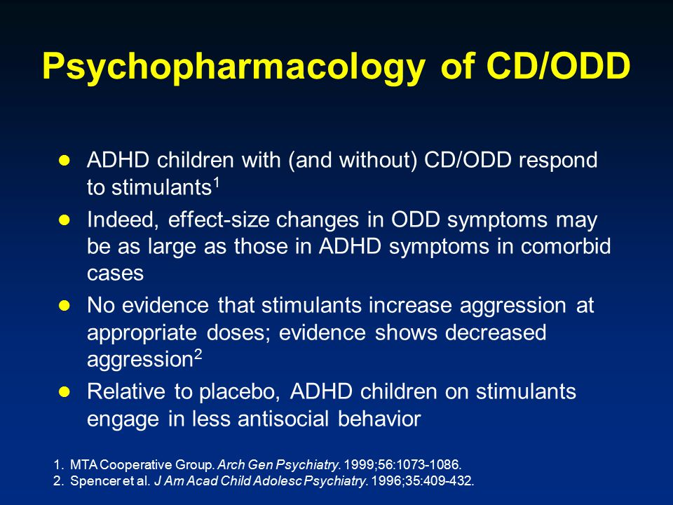 Psychopharmacology of CD/ODD ADHD children with (and without) CD/ODD respond to stimulants 1 Indeed, effect-size changes in ODD symptoms may be as large as those in ADHD symptoms in comorbid cases No evidence that stimulants increase aggression at appropriate doses; evidence shows decreased aggression 2 Relative to placebo, ADHD children on stimulants engage in less antisocial behavior 1.MTA Cooperative Group.
