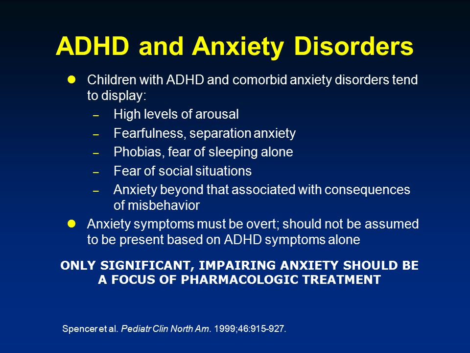 ADHD and Anxiety Disorders Children with ADHD and comorbid anxiety disorders tend to display: – High levels of arousal – Fearfulness, separation anxiety – Phobias, fear of sleeping alone – Fear of social situations – Anxiety beyond that associated with consequences of misbehavior Anxiety symptoms must be overt; should not be assumed to be present based on ADHD symptoms alone ONLY SIGNIFICANT, IMPAIRING ANXIETY SHOULD BE A FOCUS OF PHARMACOLOGIC TREATMENT Spencer et al.