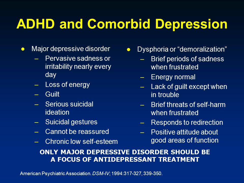ADHD and Comorbid Depression Major depressive disorder –Pervasive sadness or irritability nearly every day –Loss of energy –Guilt –Serious suicidal ideation –Suicidal gestures –Cannot be reassured –Chronic low self-esteem Dysphoria or demoralization –Brief periods of sadness when frustrated –Energy normal –Lack of guilt except when in trouble –Brief threats of self-harm when frustrated –Responds to redirection –Positive attitude about good areas of function ONLY MAJOR DEPRESSIVE DISORDER SHOULD BE A FOCUS OF ANTIDEPRESSANT TREATMENT American Psychiatric Association.