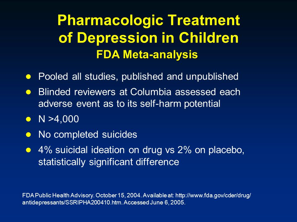 Pharmacologic Treatment of Depression in Children Pooled all studies, published and unpublished Blinded reviewers at Columbia assessed each adverse event as to its self-harm potential N >4,000 No completed suicides 4% suicidal ideation on drug vs 2% on placebo, statistically significant difference FDA Meta-analysis FDA Public Health Advisory.