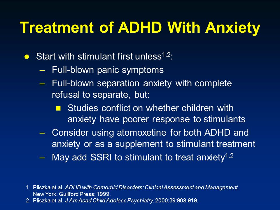 Treatment of ADHD With Anxiety Start with stimulant first unless 1,2 : –Full-blown panic symptoms –Full-blown separation anxiety with complete refusal to separate, but: Studies conflict on whether children with anxiety have poorer response to stimulants –Consider using atomoxetine for both ADHD and anxiety or as a supplement to stimulant treatment –May add SSRI to stimulant to treat anxiety 1,2 1.Pliszka et al.