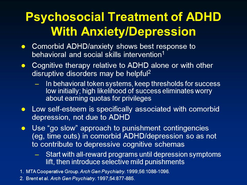 Psychosocial Treatment of ADHD With Anxiety/Depression Comorbid ADHD/anxiety shows best response to behavioral and social skills intervention 1 Cognitive therapy relative to ADHD alone or with other disruptive disorders may be helpful 2 –In behavioral token systems, keep thresholds for success low initially; high likelihood of success eliminates worry about earning quotas for privileges Low self-esteem is specifically associated with comorbid depression, not due to ADHD Use go slow approach to punishment contingencies (eg, time outs) in comorbid ADHD/depression so as not to contribute to depressive cognitive schemas –Start with all-reward programs until depression symptoms lift, then introduce selective mild punishments 1.MTA Cooperative Group.