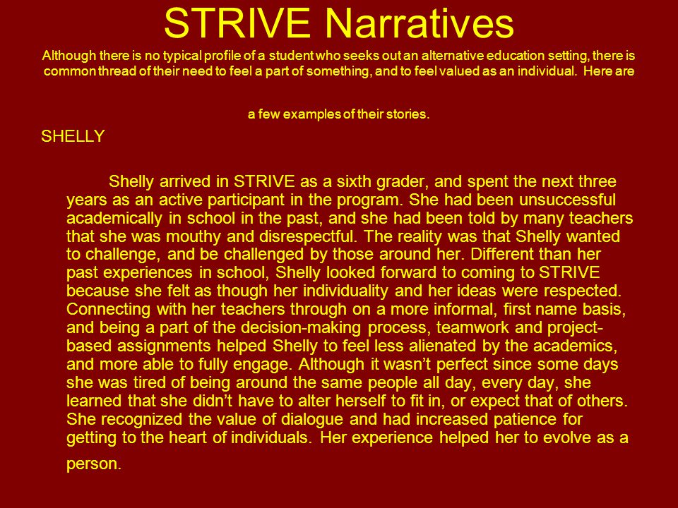 STRIVE Narratives Although there is no typical profile of a student who seeks out an alternative education setting, there is common thread of their need to feel a part of something, and to feel valued as an individual.