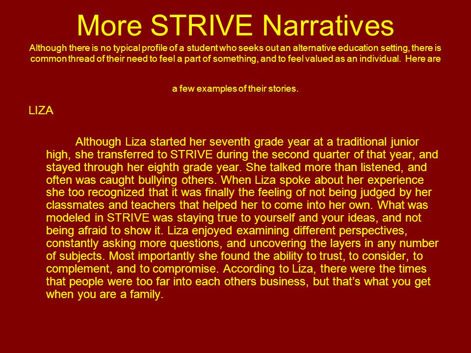 More STRIVE Narratives Although there is no typical profile of a student who seeks out an alternative education setting, there is common thread of their need to feel a part of something, and to feel valued as an individual.