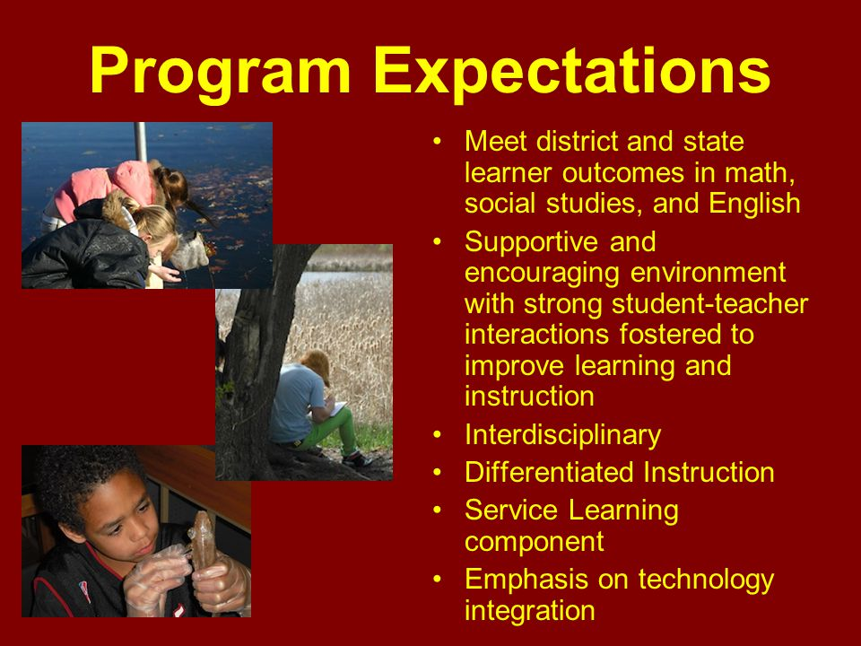 Program Expectations Meet district and state learner outcomes in math, social studies, and English Supportive and encouraging environment with strong student-teacher interactions fostered to improve learning and instruction Interdisciplinary Differentiated Instruction Service Learning component Emphasis on technology integration