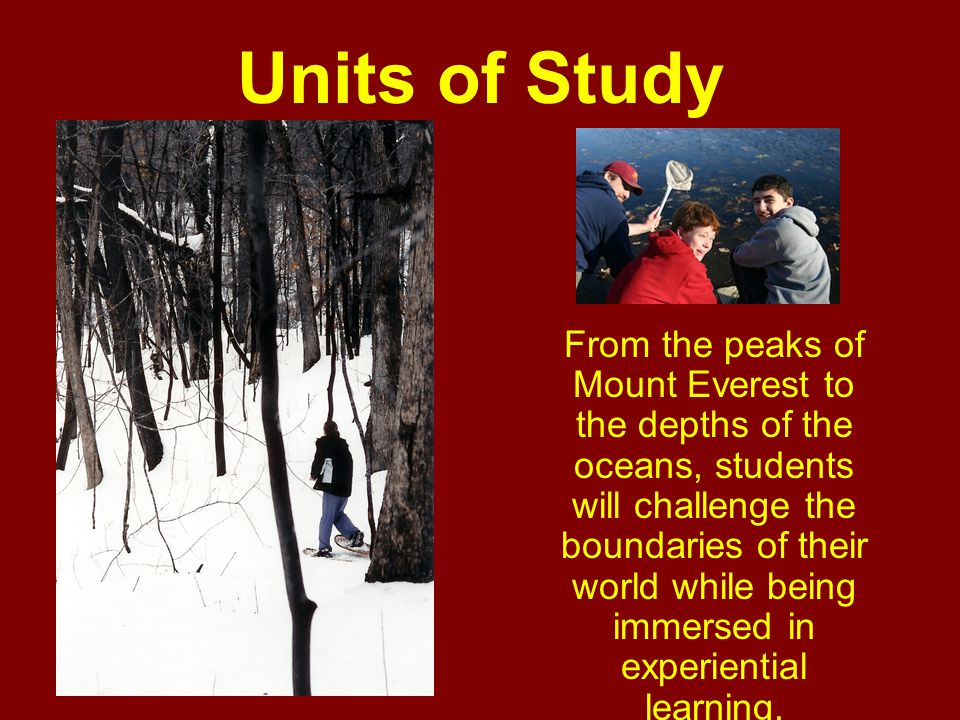 Units of Study From the peaks of Mount Everest to the depths of the oceans, students will challenge the boundaries of their world while being immersed in experiential learning.